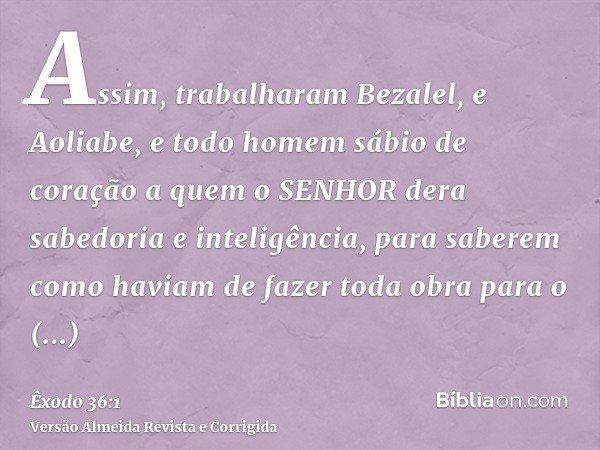 Assim, trabalharam Bezalel, e Aoliabe, e todo homem sábio de coração a quem o SENHOR dera sabedoria e inteligência, para saberem como haviam de fazer toda obra