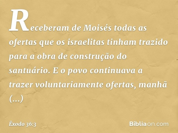 Receberam de Moisés todas as ofertas que os israelitas tinham trazido para a obra de construção do santuário. E o povo continuava a trazer voluntariamente ofertas, m