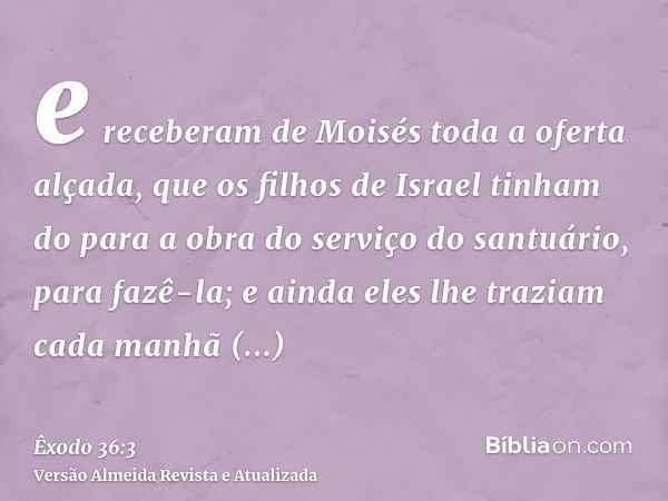 e receberam de Moisés toda a oferta alçada, que os filhos de Israel tinham do para a obra do serviço do santuário, para fazê-la; e ainda eles lhe traziam cada m