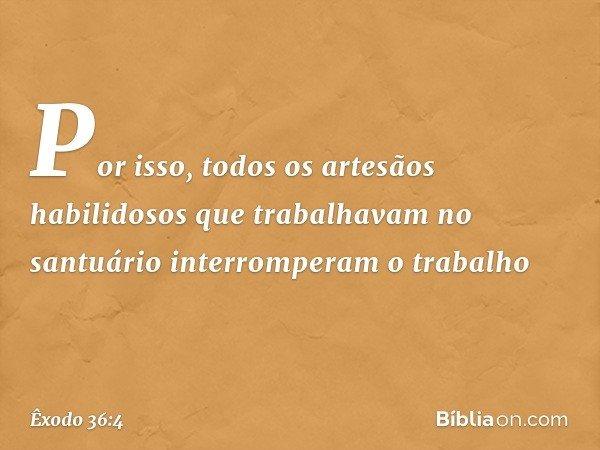 Por isso, todos os artesãos habilidosos que trabalhavam no santuário interromperam o trabalho -- Êxodo 36:4