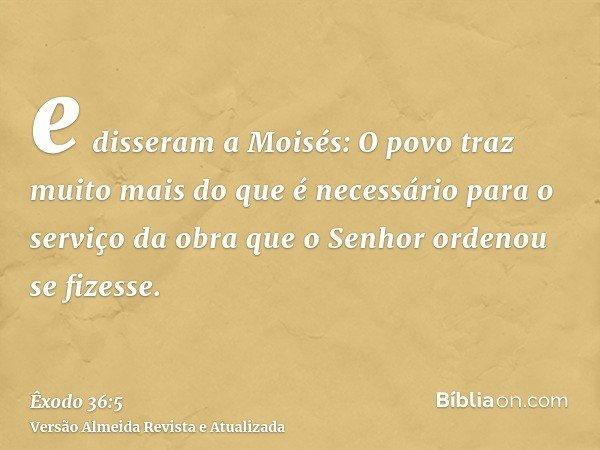 e disseram a Moisés: O povo traz muito mais do que é necessário para o serviço da obra que o Senhor ordenou se fizesse.