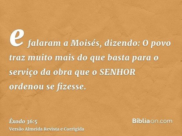 e falaram a Moisés, dizendo: O povo traz muito mais do que basta para o serviço da obra que o SENHOR ordenou se fizesse.