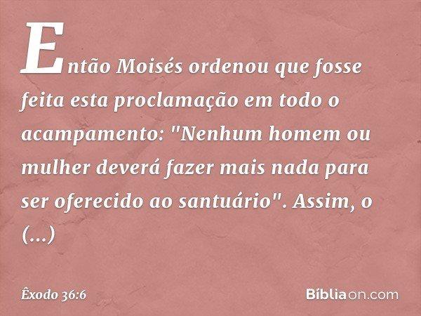 """Então Moisés ordenou que fosse feita esta proclamação em todo o acampamento: """"Nenhum homem ou mulher deverá fazer mais nada para ser oferecido ao santuário"""". A"""