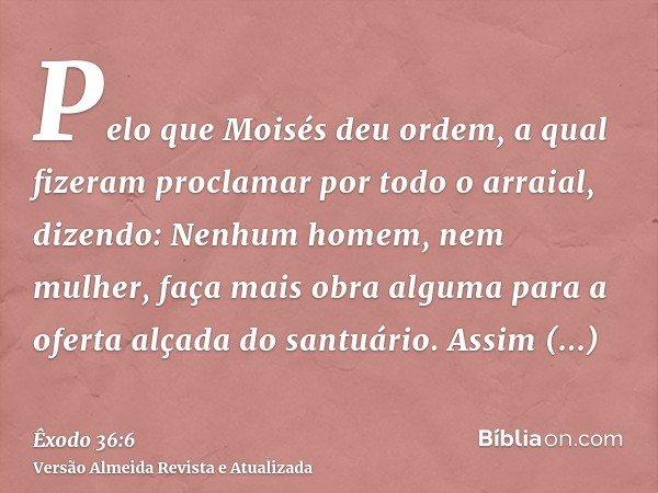 Pelo que Moisés deu ordem, a qual fizeram proclamar por todo o arraial, dizendo: Nenhum homem, nem mulher, faça mais obra alguma para a oferta alçada do santuár
