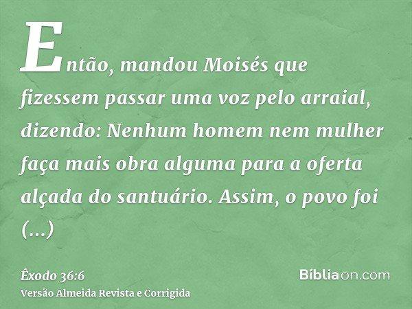 Então, mandou Moisés que fizessem passar uma voz pelo arraial, dizendo: Nenhum homem nem mulher faça mais obra alguma para a oferta alçada do santuário. Assim,