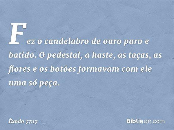 Fez o candelabro de ouro puro e batido. O pedestal, a haste, as taças, as flores e os botões formavam com ele uma só peça. -- Êxodo 37:17
