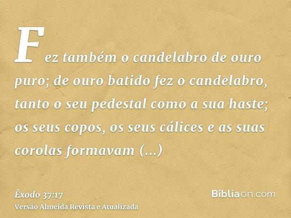 Fez também o candelabro de ouro puro; de ouro batido fez o candelabro, tanto o seu pedestal como a sua haste; os seus copos, os seus cálices e as suas corolas f