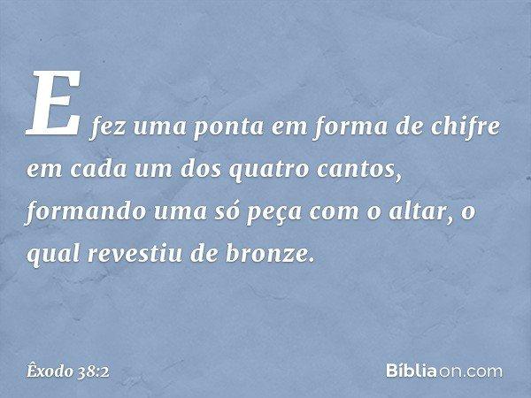 E fez uma ponta em forma de chifre em cada um dos quatro cantos, formando uma só peça com o altar, o qual revestiu de bronze. -- Êxodo 38:2