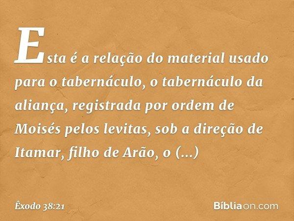 Esta é a relação do material usado para o tabernáculo, o tabernáculo da aliança, registrada por ordem de Moisés pelos levitas, sob a direção de Itamar, filho d