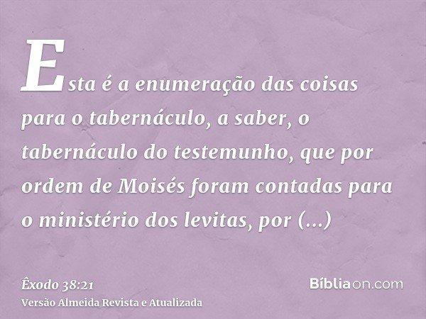 Esta é a enumeração das coisas para o tabernáculo, a saber, o tabernáculo do testemunho, que por ordem de Moisés foram contadas para o ministério dos levitas, p