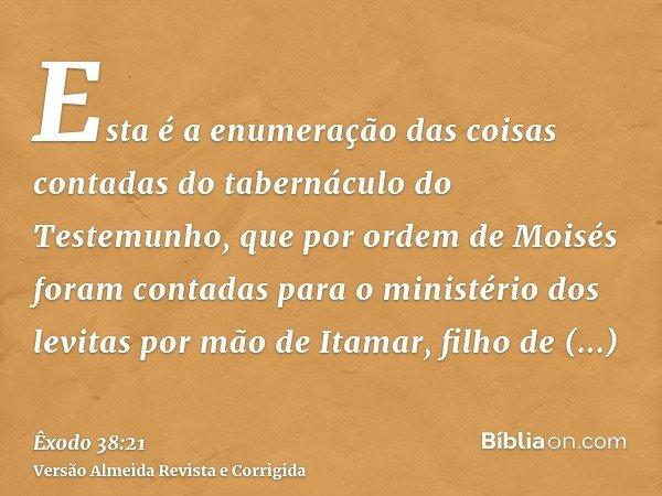 Esta é a enumeração das coisas contadas do tabernáculo do Testemunho, que por ordem de Moisés foram contadas para o ministério dos levitas por mão de Itamar, fi