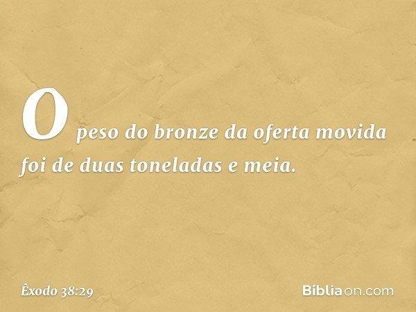 O peso do bronze da oferta movida foi de duas toneladas e meia. -- Êxodo 38:29