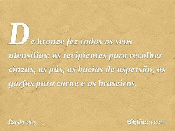 De bronze fez todos os seus utensílios: os recipientes para recolher cinzas, as pás, as bacias de aspersão, os garfos para carne e os braseiros. -- Êxodo 38:3