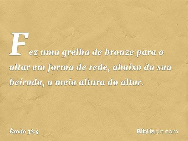 Fez uma grelha de bronze para o altar em forma de rede, abaixo da sua beirada, a meia altura do altar. -- Êxodo 38:4