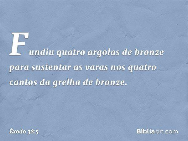 Fundiu quatro argolas de bronze para sustentar as varas nos quatro cantos da grelha de bronze. -- Êxodo 38:5