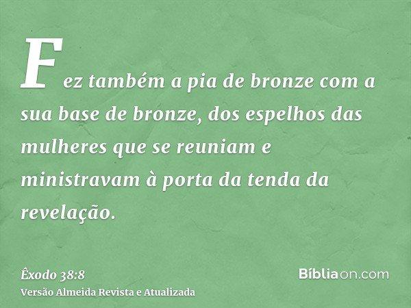 Fez também a pia de bronze com a sua base de bronze, dos espelhos das mulheres que se reuniam e ministravam à porta da tenda da revelação.