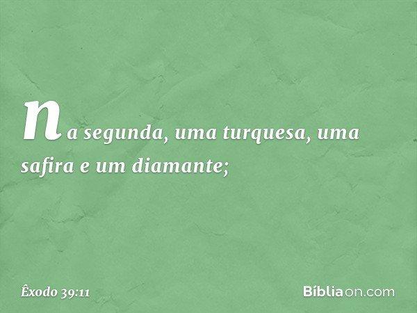na segunda, uma turquesa, uma safira e um diamante; -- Êxodo 39:11