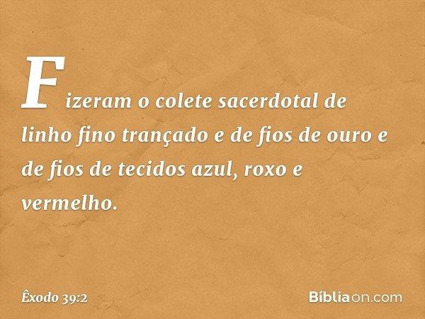 Fizeram o colete sacerdotal de linho fino trançado e de fios de ouro e de fios de tecidos azul, roxo e vermelho. -- Êxodo 39:2