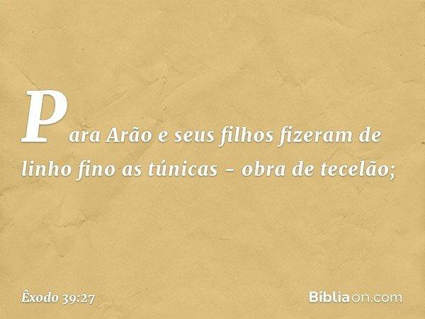 Para Arão e seus filhos fizeram de linho fino as túnicas - obra de tecelão; -- Êxodo 39:27