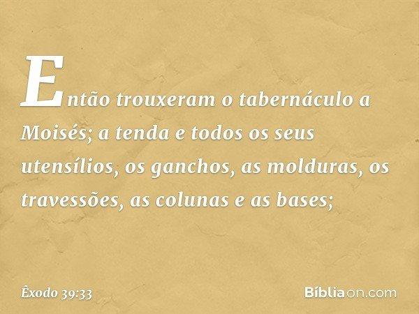 Então trouxeram o tabernáculo a Moisés; a tenda e todos os seus utensílios, os ganchos, as molduras, os travessões, as colunas e as bases; -- Êxodo 39:33
