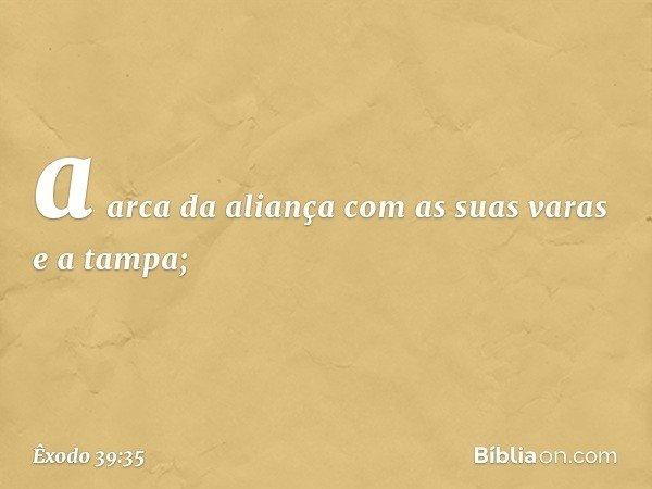 a arca da aliança com as suas varas e a tampa; -- Êxodo 39:35