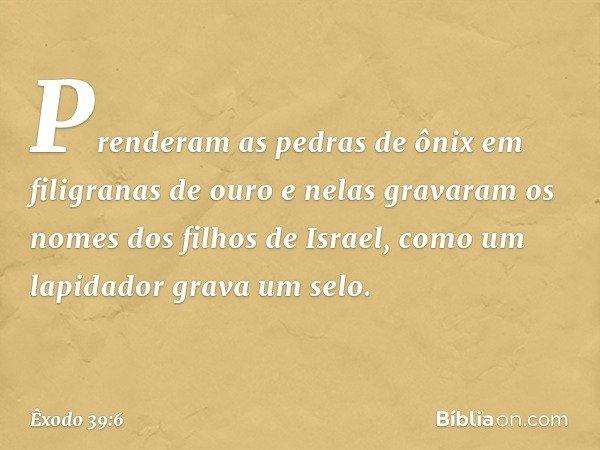 Prenderam as pedras de ônix em filigranas de ouro e nelas gravaram os nomes dos filhos de Israel, como um lapidador grava um selo. -- Êxodo 39:6