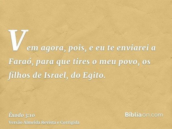Vem agora, pois, e eu te enviarei a Faraó, para que tires o meu povo, os filhos de Israel, do Egito.