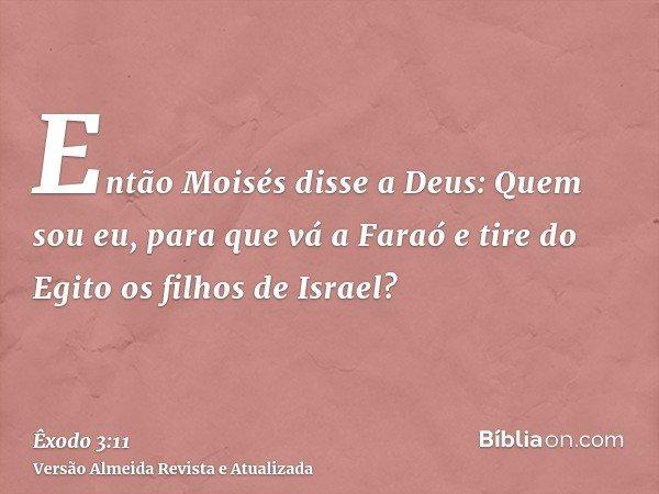 Então Moisés disse a Deus: Quem sou eu, para que vá a Faraó e tire do Egito os filhos de Israel?