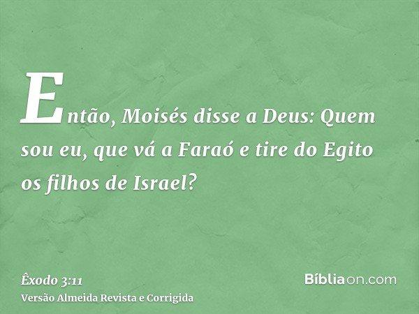 Então, Moisés disse a Deus: Quem sou eu, que vá a Faraó e tire do Egito os filhos de Israel?