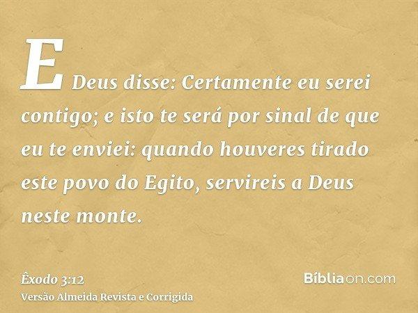 E Deus disse: Certamente eu serei contigo; e isto te será por sinal de que eu te enviei: quando houveres tirado este povo do Egito, servireis a Deus neste monte