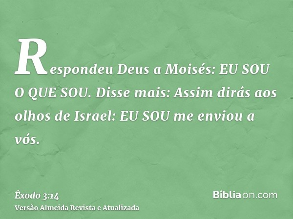 Respondeu Deus a Moisés: EU SOU O QUE SOU. Disse mais: Assim dirás aos olhos de Israel: EU SOU me enviou a vós.