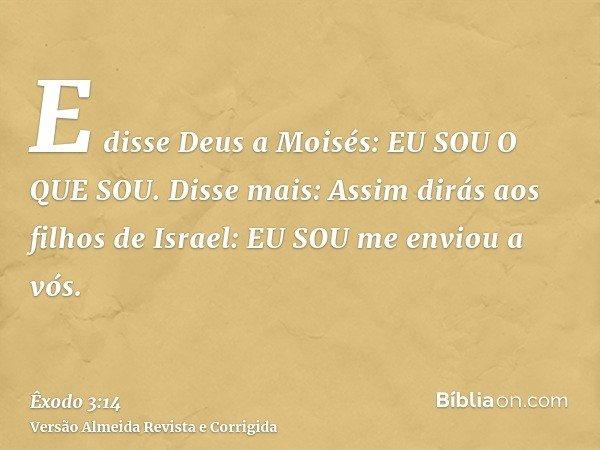 E disse Deus a Moisés: EU SOU O QUE SOU. Disse mais: Assim dirás aos filhos de Israel: EU SOU me enviou a vós.