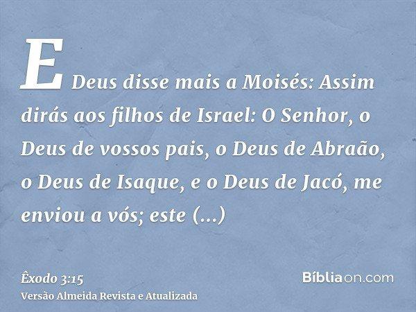 E Deus disse mais a Moisés: Assim dirás aos filhos de Israel: O Senhor, o Deus de vossos pais, o Deus de Abraão, o Deus de Isaque, e o Deus de Jacó, me enviou a