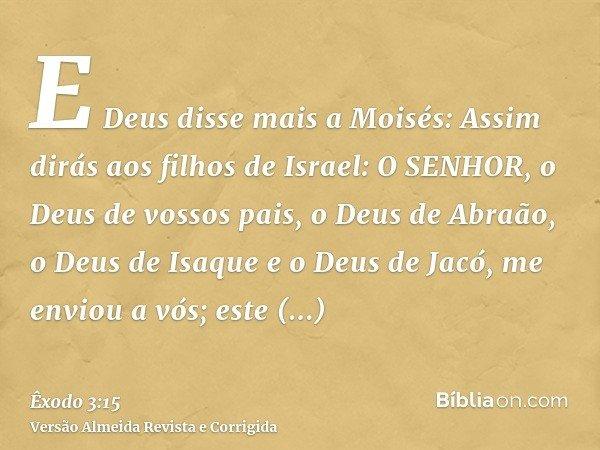 E Deus disse mais a Moisés: Assim dirás aos filhos de Israel: O SENHOR, o Deus de vossos pais, o Deus de Abraão, o Deus de Isaque e o Deus de Jacó, me enviou a