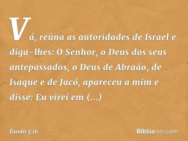 """""""Vá, reúna as autoridades de Israel e diga-lhes: O Senhor, o Deus dos seus antepassados, o Deus de Abraão, de Isaque e de Jacó, apareceu a mim e disse: Eu vire"""