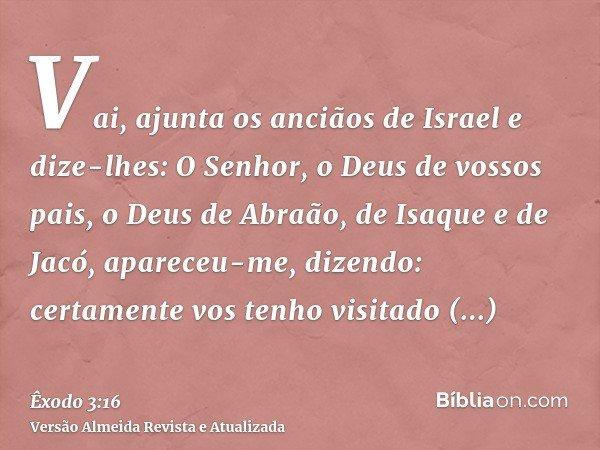 Vai, ajunta os anciãos de Israel e dize-lhes: O Senhor, o Deus de vossos pais, o Deus de Abraão, de Isaque e de Jacó, apareceu-me, dizendo: certamente vos tenho