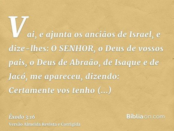 Vai, e ajunta os anciãos de Israel, e dize-lhes: O SENHOR, o Deus de vossos pais, o Deus de Abraão, de Isaque e de Jacó, me apareceu, dizendo: Certamente vos te