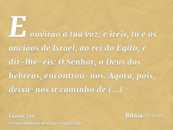 E ouvirão a tua voz; e ireis, tu e os anciãos de Israel, ao rei do Egito, e dir-lhe-eis: O Senhor, o Deus dos hebreus, encontrou-nos. Agora, pois, deixa-nos ir