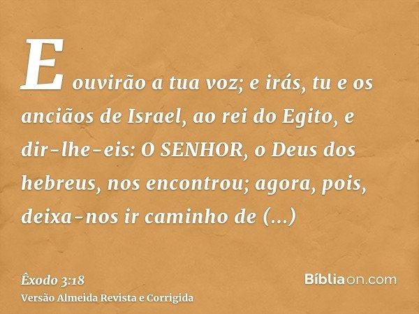 E ouvirão a tua voz; e irás, tu e os anciãos de Israel, ao rei do Egito, e dir-lhe-eis: O SENHOR, o Deus dos hebreus, nos encontrou; agora, pois, deixa-nos ir c
