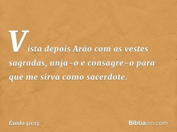 Vista depois Arão com as vestes sagradas, unja-o e consagre-o para que me sirva como sacerdote. -- Êxodo 40:13