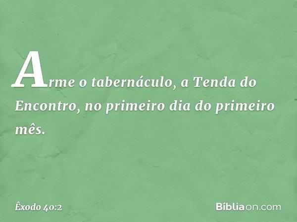 """""""Arme o tabernáculo, a Tenda do Encontro, no primeiro dia do primeiro mês. -- Êxodo 40:2"""