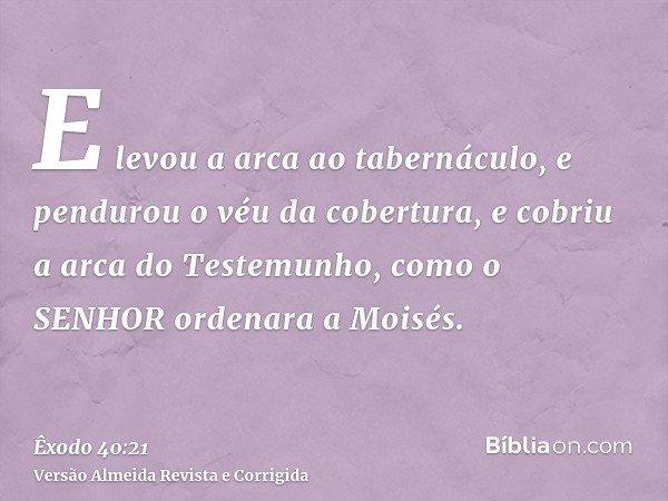 E levou a arca ao tabernáculo, e pendurou o véu da cobertura, e cobriu a arca do Testemunho, como o SENHOR ordenara a Moisés.