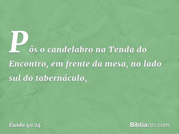 Pôs o candelabro na Tenda do Encontro, em frente da mesa, no lado sul do tabernáculo, -- Êxodo 40:24