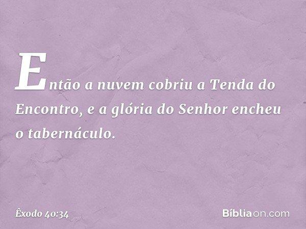 Então a nuvem cobriu a Tenda do Encontro, e a glória do Senhor encheu o tabernáculo. -- Êxodo 40:34