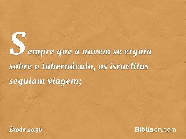 Sempre que a nuvem se erguia sobre o tabernáculo, os israelitas seguiam viagem; -- Êxodo 40:36