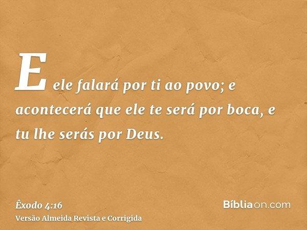 E ele falará por ti ao povo; e acontecerá que ele te será por boca, e tu lhe serás por Deus.