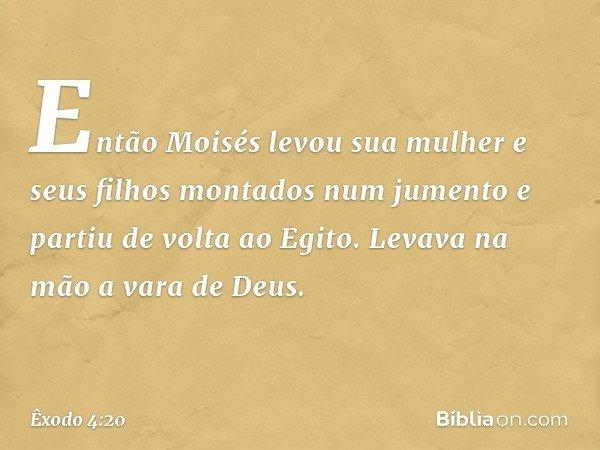 Então Moisés levou sua mulher e seus filhos montados num jumento e partiu de volta ao Egito. Levava na mão a vara de Deus. -- Êxodo 4:20