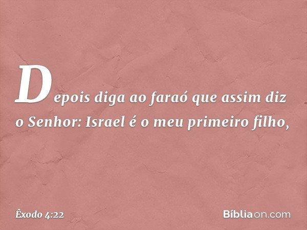 Depois diga ao faraó que assim diz o Senhor: Israel é o meu primeiro filho, -- Êxodo 4:22