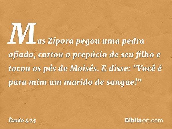"""Mas Zípora pegou uma pedra afiada, cortou o prepúcio de seu filho e tocou os pés de Moisés. E disse: """"Você é para mim um marido de sangue!"""" -- Êxodo 4:25"""