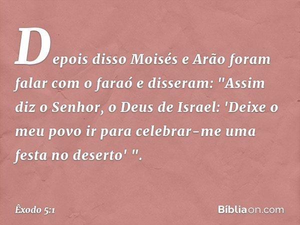 """Depois disso Moisés e Arão foram falar com o faraó e disseram: """"Assim diz o Senhor, o Deus de Israel: 'Deixe o meu povo ir para celebrar-me uma festa no deserto"""